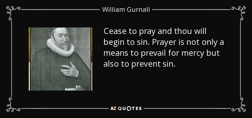 Cease to pray and thou will begin to sin. Prayer is not only a means to prevail for mercy but also to prevent sin. - William Gurnall