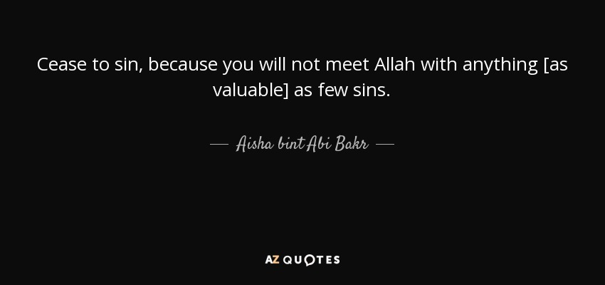 Cease to sin, because you will not meet Allah with anything [as valuable] as few sins. - Aisha bint Abi Bakr