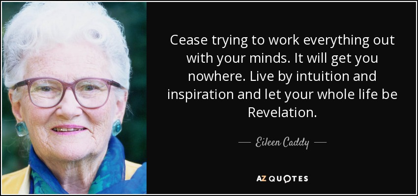 Cease trying to work everything out with your minds. It will get you nowhere. Live by intuition and inspiration and let your whole life be Revelation. - Eileen Caddy