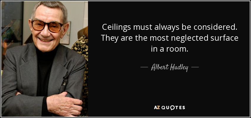 Ceilings must always be considered. They are the most neglected surface in a room. - Albert Hadley