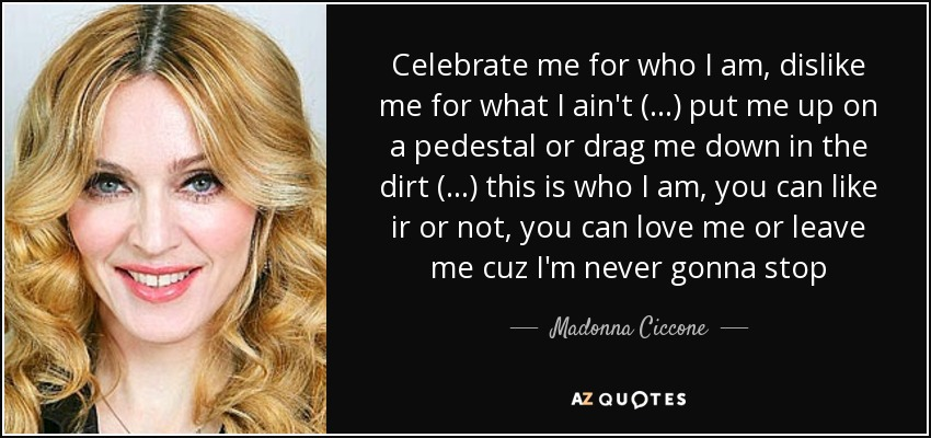 Celebrate me for who I am, dislike me for what I ain't (...) put me up on a pedestal or drag me down in the dirt (...) this is who I am, you can like ir or not, you can love me or leave me cuz I'm never gonna stop - Madonna Ciccone