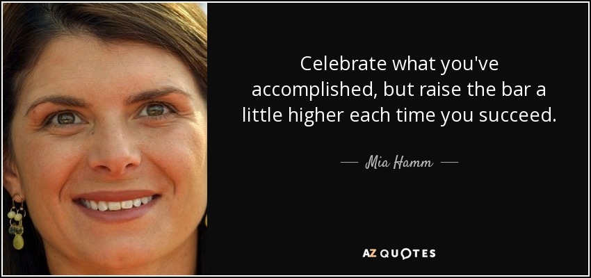 Celebrate what you've accomplished, but raise the bar a little higher each time you succeed. - Mia Hamm