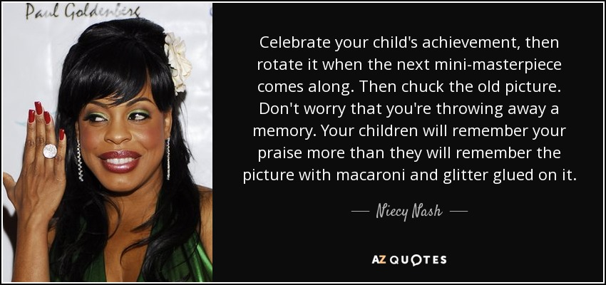 Celebrate your child's achievement, then rotate it when the next mini-masterpiece comes along. Then chuck the old picture. Don't worry that you're throwing away a memory. Your children will remember your praise more than they will remember the picture with macaroni and glitter glued on it. - Niecy Nash