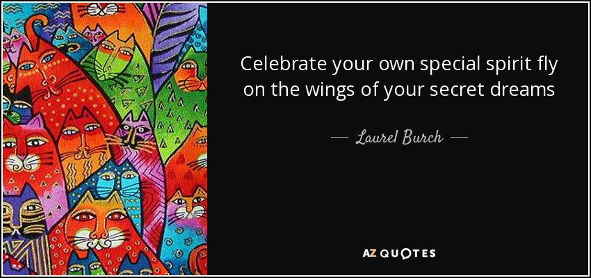 Celebrate your own special spirit fly on the wings of your secret dreams - Laurel Burch