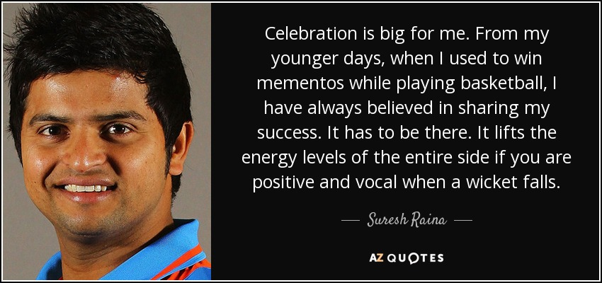 Celebration is big for me. From my younger days, when I used to win mementos while playing basketball, I have always believed in sharing my success. It has to be there. It lifts the energy levels of the entire side if you are positive and vocal when a wicket falls. - Suresh Raina