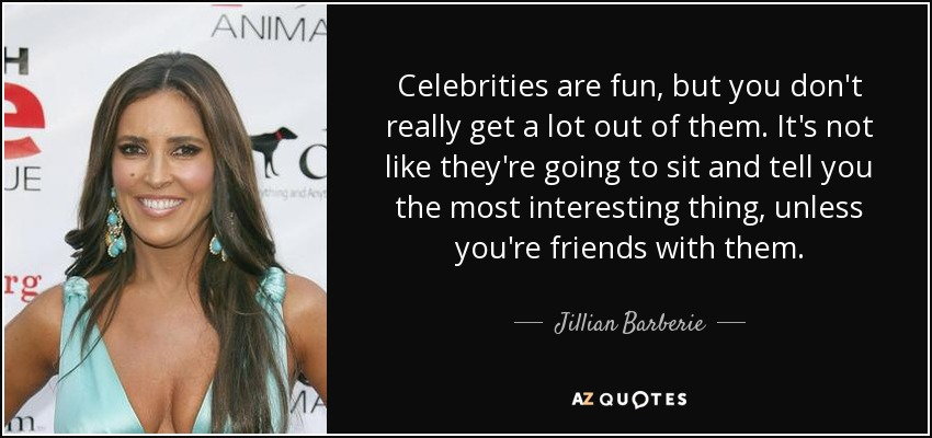 Celebrities are fun, but you don't really get a lot out of them. It's not like they're going to sit and tell you the most interesting thing, unless you're friends with them. - Jillian Barberie