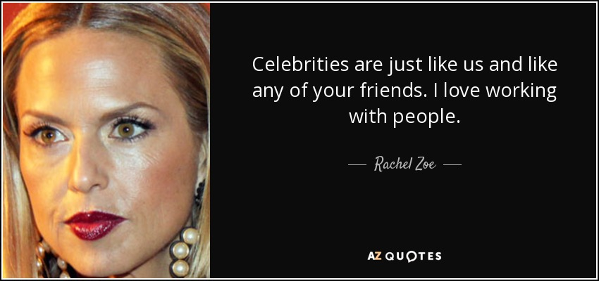 Celebrities are just like us and like any of your friends. I love working with people. - Rachel Zoe