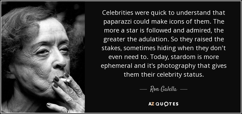 Celebrities were quick to understand that paparazzi could make icons of them. The more a star is followed and admired, the greater the adulation. So they raised the stakes, sometimes hiding when they don't even need to. Today, stardom is more ephemeral and it's photography that gives them their celebrity status. - Ron Galella