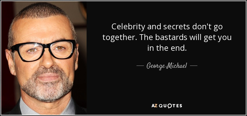 Celebrity and secrets don't go together. The bastards will get you in the end. - George Michael