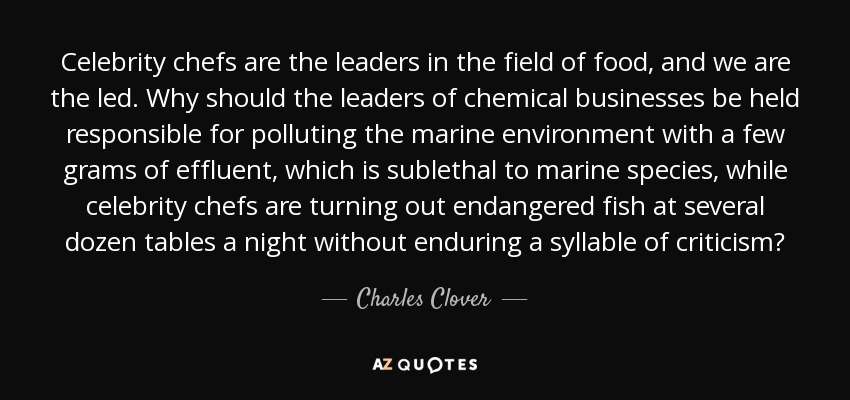 Celebrity chefs are the leaders in the field of food, and we are the led. Why should the leaders of chemical businesses be held responsible for polluting the marine environment with a few grams of effluent, which is sublethal to marine species, while celebrity chefs are turning out endangered fish at several dozen tables a night without enduring a syllable of criticism? - Charles Clover