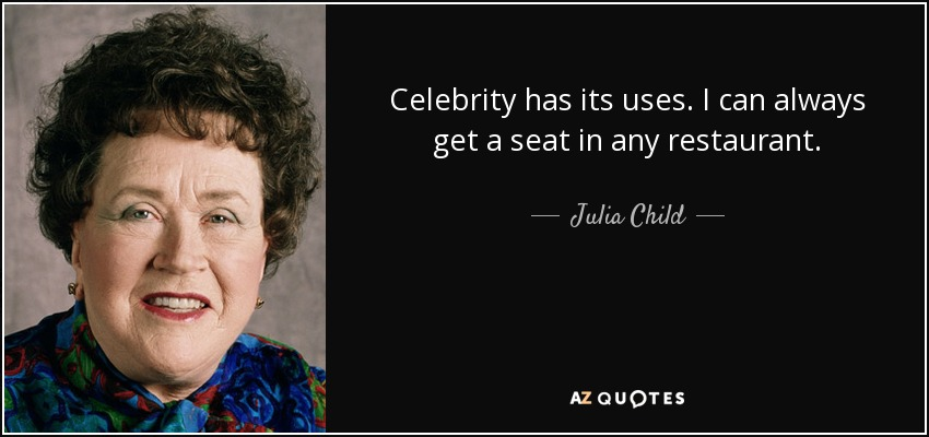 Celebrity has its uses. I can always get a seat in any restaurant. - Julia Child