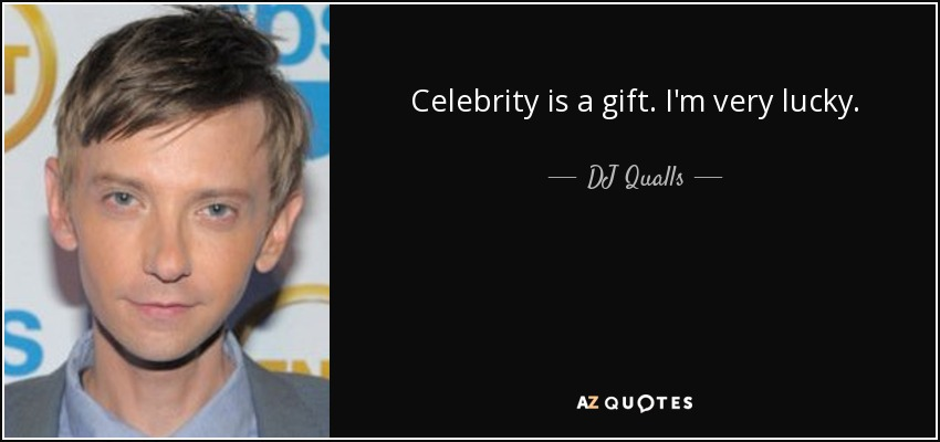 Celebrity is a gift. I'm very lucky. - DJ Qualls