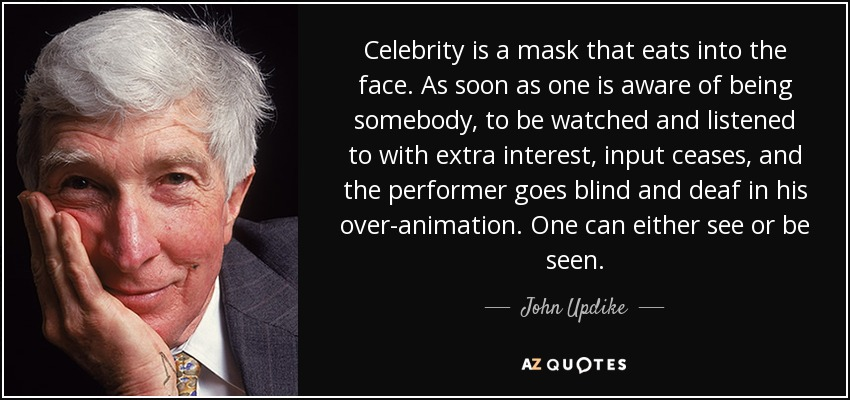 Celebrity is a mask that eats into the face. As soon as one is aware of being somebody, to be watched and listened to with extra interest, input ceases, and the performer goes blind and deaf in his over-animation. One can either see or be seen. - John Updike