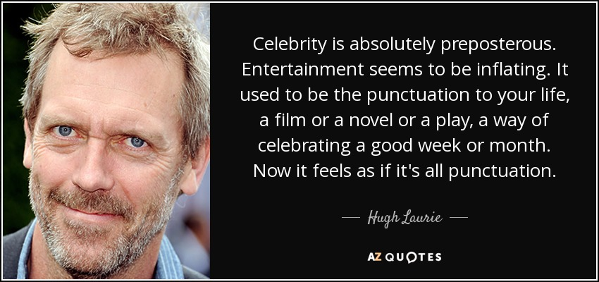 Celebrity is absolutely preposterous. Entertainment seems to be inflating. It used to be the punctuation to your life, a film or a novel or a play, a way of celebrating a good week or month. Now it feels as if it's all punctuation. - Hugh Laurie