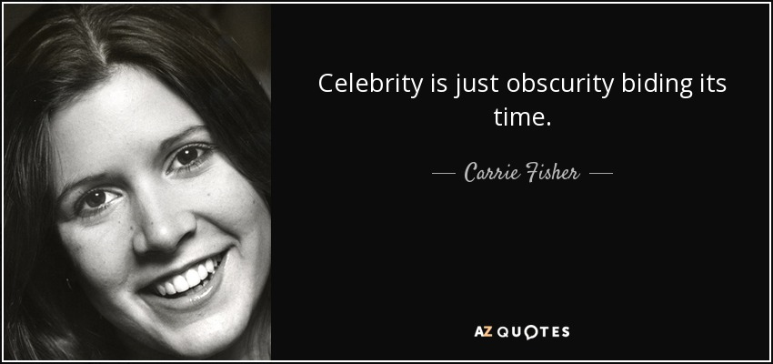 Celebrity is just obscurity biding its time. - Carrie Fisher