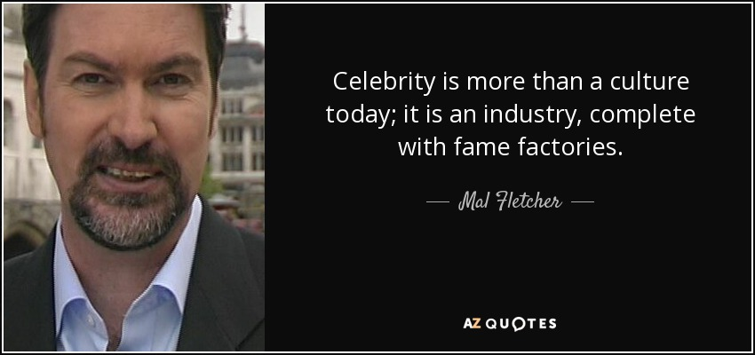 Celebrity is more than a culture today; it is an industry, complete with fame factories. - Mal Fletcher