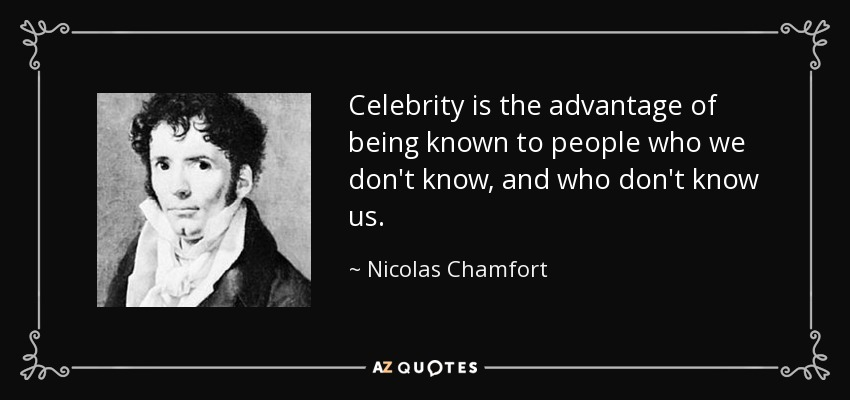 Celebrity is the advantage of being known to people who we don't know, and who don't know us. - Nicolas Chamfort