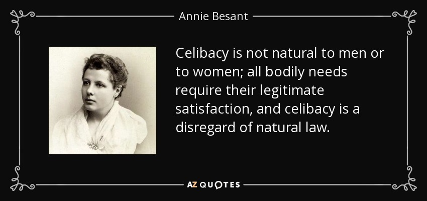 Celibacy is not natural to men or to women; all bodily needs require their legitimate satisfaction, and celibacy is a disregard of natural law. - Annie Besant