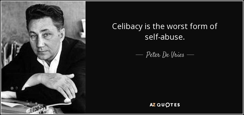 Celibacy is the worst form of self-abuse. - Peter De Vries
