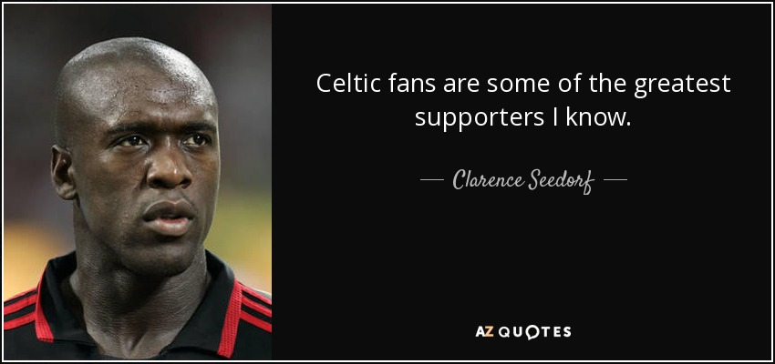 Celtic fans are some of the greatest supporters I know. - Clarence Seedorf