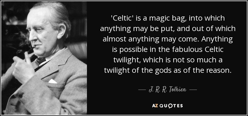 Celtic 'is a magic bag, into which anything may be put, and out of which almost anything may come . . . Anything is possible in the fabulous Celtic twilight, which is not so much a twilight of the gods as of the reason. - J. R. R. Tolkien