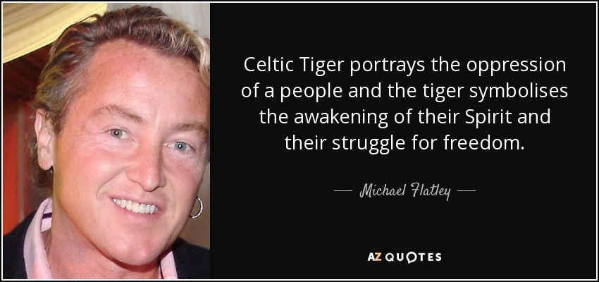 Celtic Tiger portrays the oppression of a people and the tiger symbolises the awakening of their Spirit and their struggle for freedom. - Michael Flatley