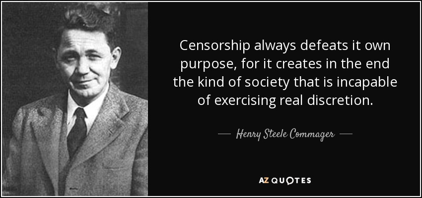 Censorship always defeats it own purpose, for it creates in the end the kind of society that is incapable of exercising real discretion. - Henry Steele Commager