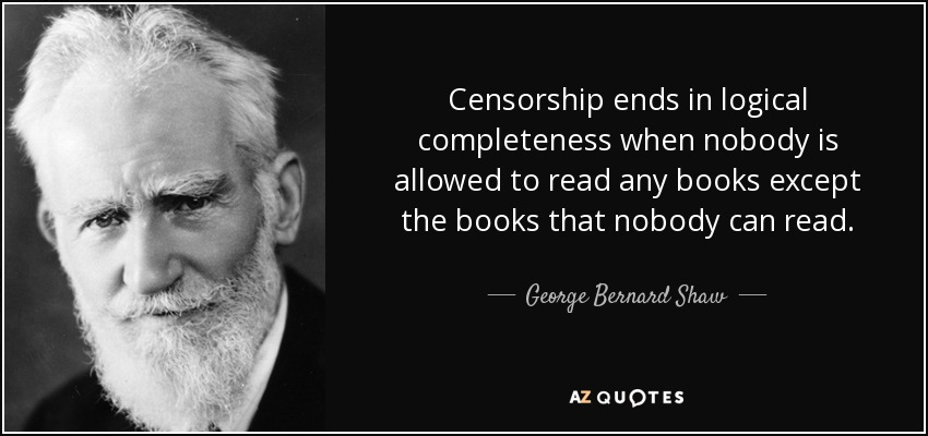 Censorship ends in logical completeness when nobody is allowed to read any books except the books that nobody can read. - George Bernard Shaw
