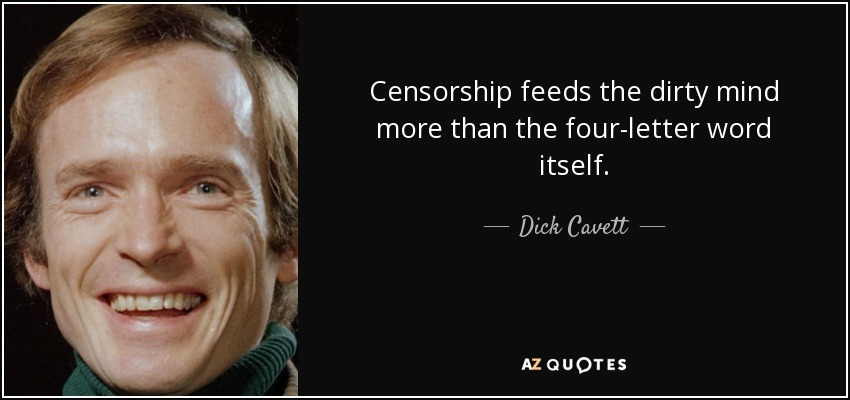 Censorship feeds the dirty mind more than the four-letter word itself. - Dick Cavett