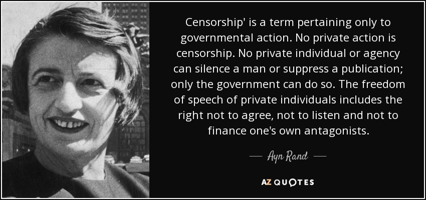 Censorship' is a term pertaining only to governmental action. No private action is censorship. No private individual or agency can silence a man or suppress a publication; only the government can do so. The freedom of speech of private individuals includes the right not to agree, not to listen and not to finance one's own antagonists. - Ayn Rand
