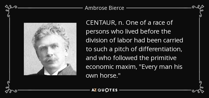 CENTAUR, n. One of a race of persons who lived before the division of labor had been carried to such a pitch of differentiation, and who followed the primitive economic maxim,