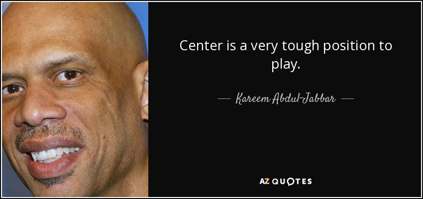 Center is a very tough position to play. - Kareem Abdul-Jabbar