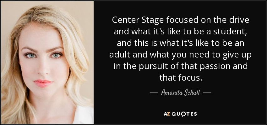 Center Stage focused on the drive and what it's like to be a student, and this is what it's like to be an adult and what you need to give up in the pursuit of that passion and that focus. - Amanda Schull