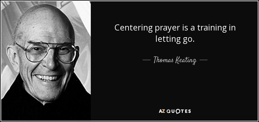 Centering prayer is a training in letting go. - Thomas Keating