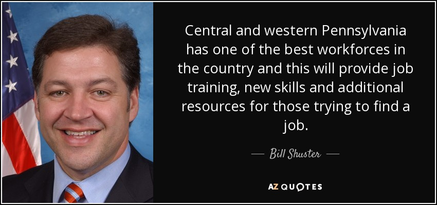 Central and western Pennsylvania has one of the best workforces in the country and this will provide job training, new skills and additional resources for those trying to find a job. - Bill Shuster