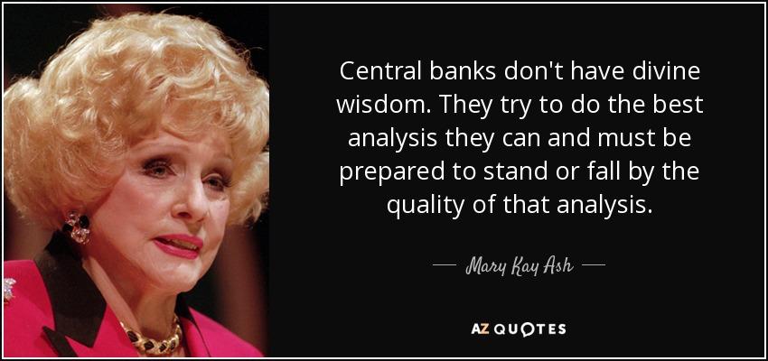 Central banks don't have divine wisdom. They try to do the best analysis they can and must be prepared to stand or fall by the quality of that analysis. - Mary Kay Ash