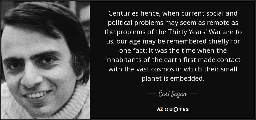 Centuries hence, when current social and political problems may seem as remote as the problems of the Thirty Years' War are to us, our age may be remembered chiefly for one fact: It was the time when the inhabitants of the earth first made contact with the vast cosmos in which their small planet is embedded. - Carl Sagan