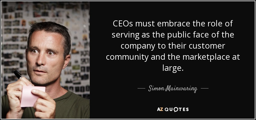 CEOs must embrace the role of serving as the public face of the company to their customer community and the marketplace at large. - Simon Mainwaring