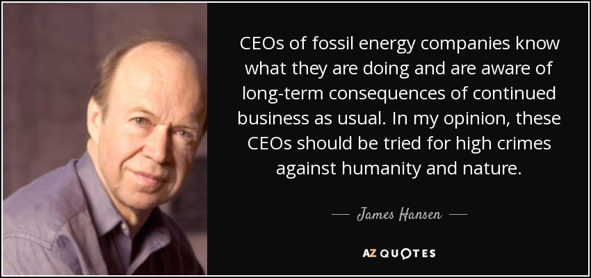 CEOs of fossil energy companies know what they are doing and are aware of long-term consequences of continued business as usual. In my opinion, these CEOs should be tried for high crimes against humanity and nature. - James Hansen