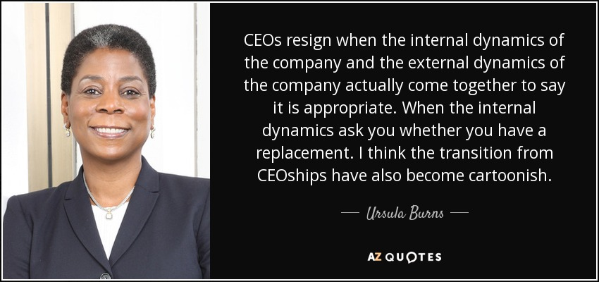 CEOs resign when the internal dynamics of the company and the external dynamics of the company actually come together to say it is appropriate. When the internal dynamics ask you whether you have a replacement. I think the transition from CEOships have also become cartoonish. - Ursula Burns