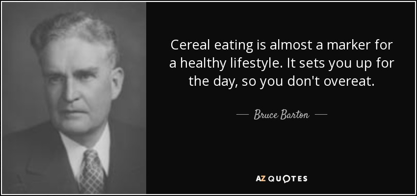 Cereal eating is almost a marker for a healthy lifestyle. It sets you up for the day, so you don't overeat. - Bruce Barton