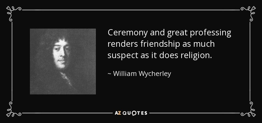 Ceremony and great professing renders friendship as much suspect as it does religion. - William Wycherley