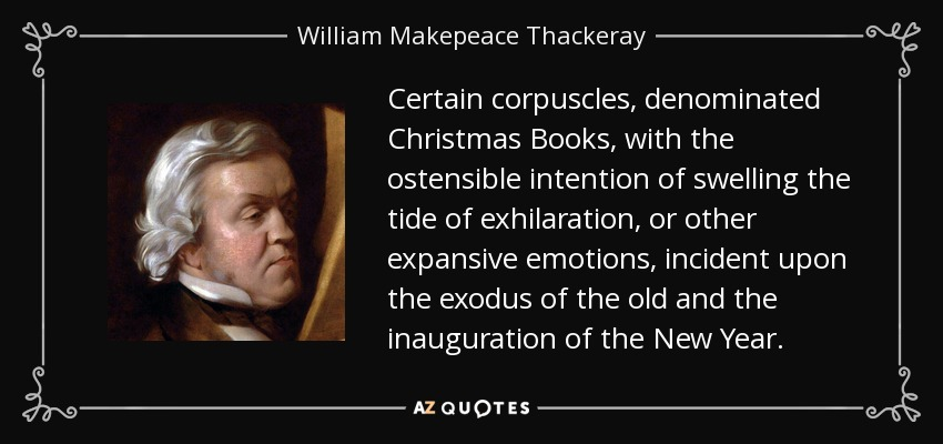 Certain corpuscles, denominated Christmas Books, with the ostensible intention of swelling the tide of exhilaration, or other expansive emotions, incident upon the exodus of the old and the inauguration of the New Year. - William Makepeace Thackeray