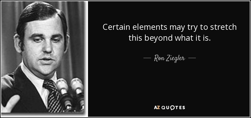 Certain elements may try to stretch this beyond what it is. - Ron Ziegler