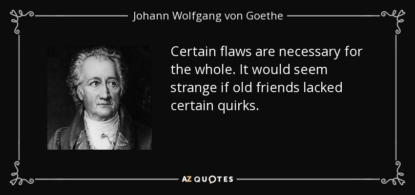 Certain flaws are necessary for the whole. It would seem strange if old friends lacked certain quirks. - Johann Wolfgang von Goethe