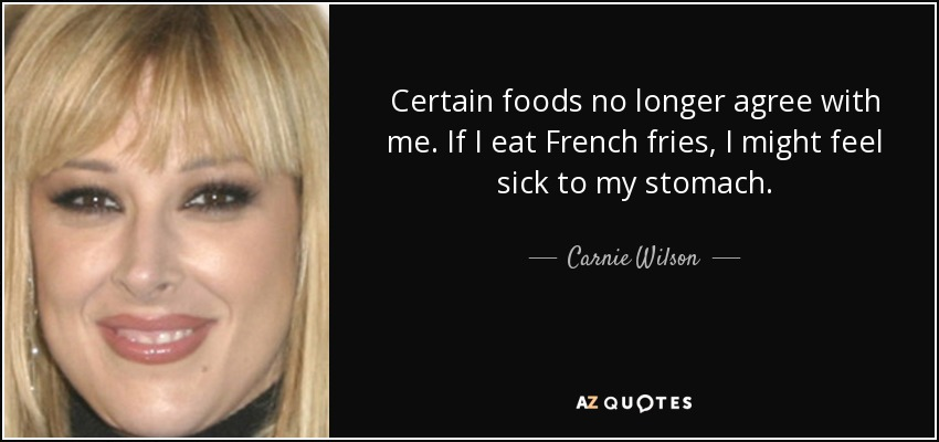 Certain foods no longer agree with me. If I eat French fries, I might feel sick to my stomach. - Carnie Wilson