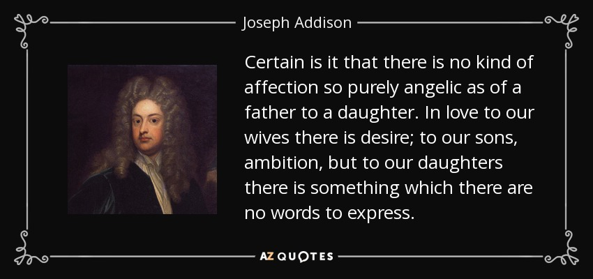 Certain is it that there is no kind of affection so purely angelic as of a father to a daughter. In love to our wives there is desire; to our sons, ambition, but to our daughters there is something which there are no words to express. - Joseph Addison