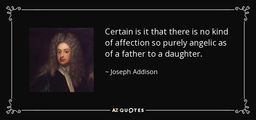 Certain is it that there is no kind of affection so purely angelic as of a father to a daughter. - Joseph Addison