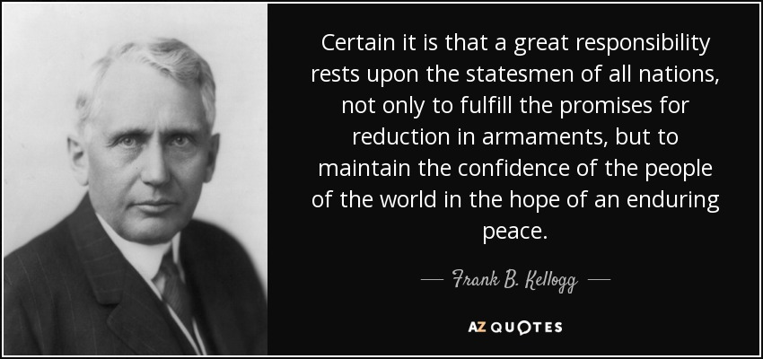 Certain it is that a great responsibility rests upon the statesmen of all nations, not only to fulfill the promises for reduction in armaments, but to maintain the confidence of the people of the world in the hope of an enduring peace. - Frank B. Kellogg