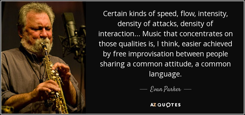 Certain kinds of speed, flow, intensity, density of attacks, density of interaction... Music that concentrates on those qualities is, I think, easier achieved by free improvisation between people sharing a common attitude, a common language. - Evan Parker